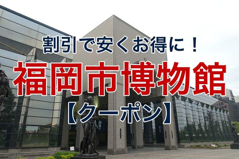 割引で安くお得に 福岡市博物館 クーポン